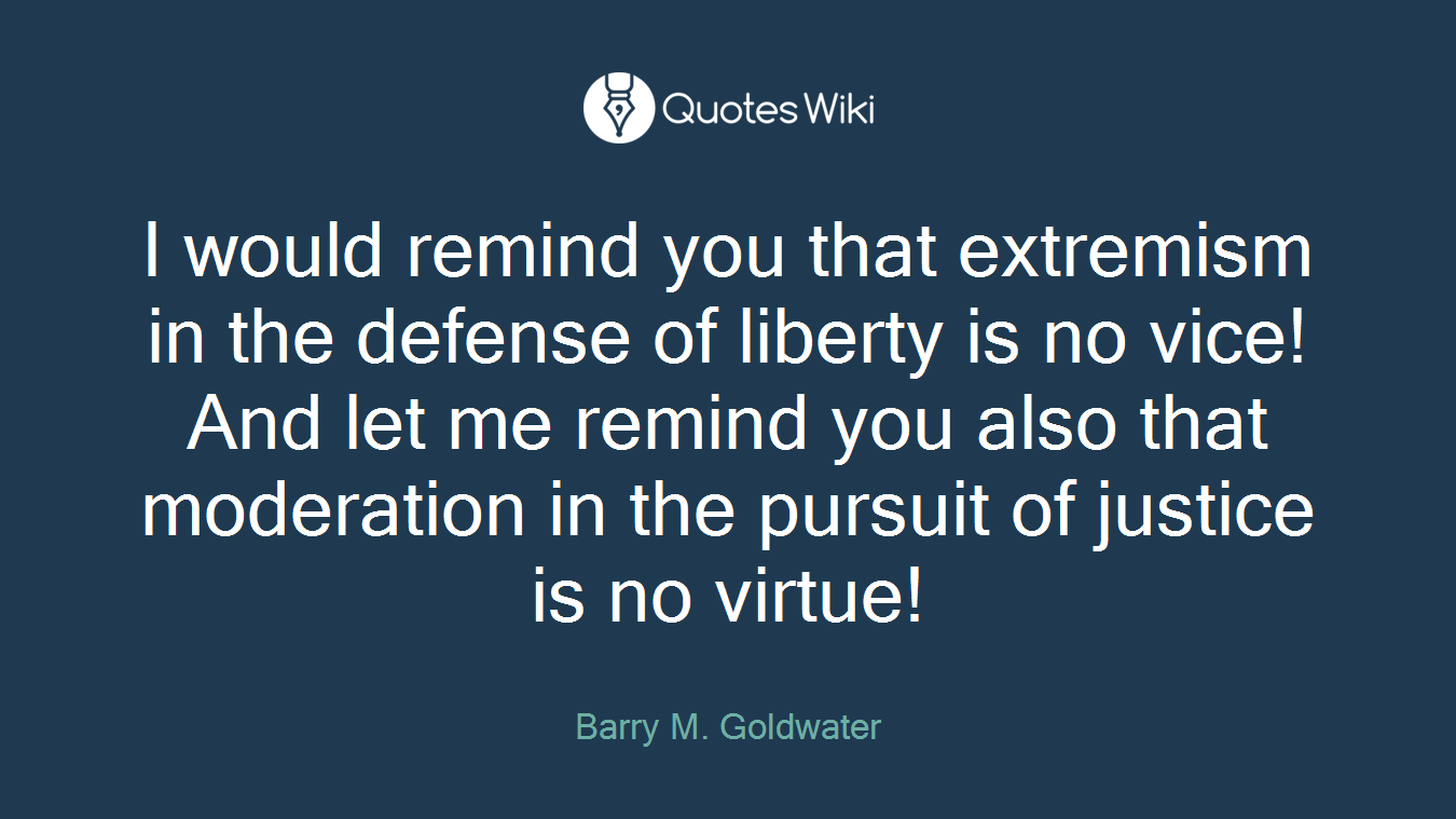 I would remind you that extremism in the defense of liberty is no vice! And let me remind you also that moderation in the pursuit of justice is no virtue!