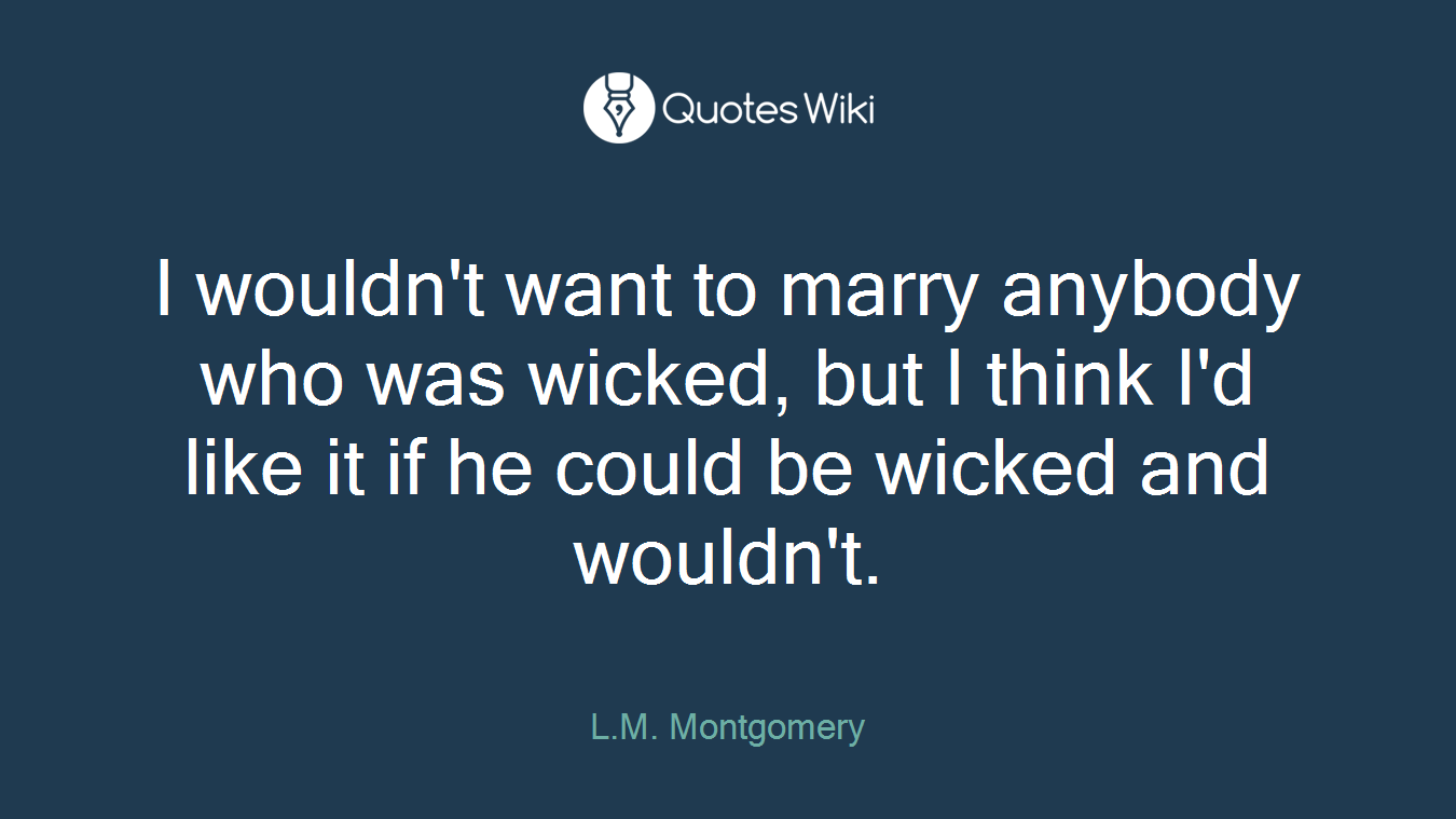 I wouldn't want to marry anybody who was wicked, but I think I'd like it if he could be wicked and wouldn't.