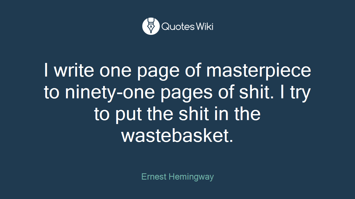I write one page of masterpiece to ninety-one pages of shit. I try to put the shit in the wastebasket.