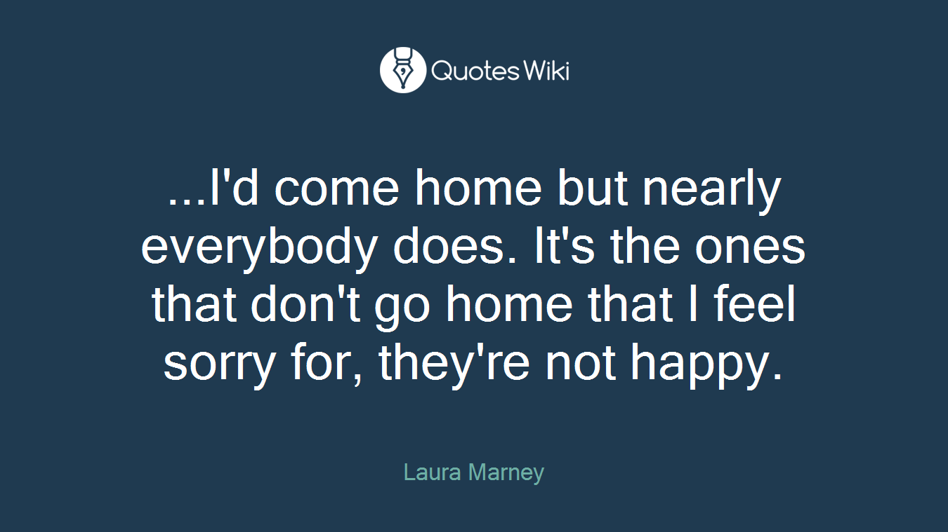 ...I'd come home but nearly everybody does. It's the ones that don't go home that I feel sorry for, they're not happy.