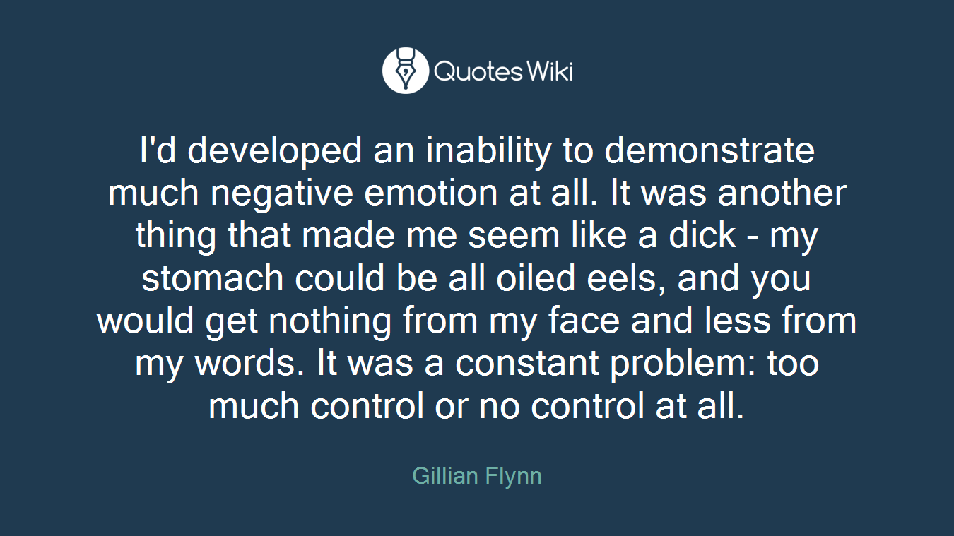 I'd developed an inability to demonstrate much negative emotion at all. It was another thing that made me seem like a dick - my stomach could be all oiled eels, and you would get nothing from my face and less from my words. It was a constant problem: too much control or no control at all.
