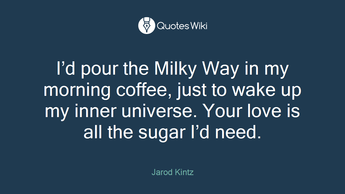 I'd pour the Milky Way in my morning coffee, just to wake up my inner universe. Your love is all the sugar I'd need.