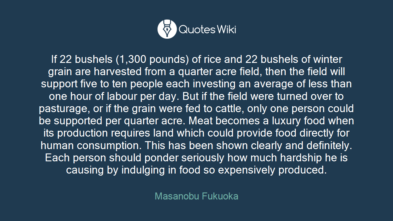 If 22 bushels (1,300 pounds) of rice and 22 bushels of winter grain are harvested from a quarter acre field, then the field will support five to ten people each investing an average of less than one hour of labour per day. But if the field were turned over to pasturage, or if the grain were fed to cattle, only one person could be supported per quarter acre. Meat becomes a luxury food when its production requires land which could provide food directly for human consumption. This has been shown clearly and definitely. Each person should ponder seriously how much hardship he is causing by indulging in food so expensively produced.