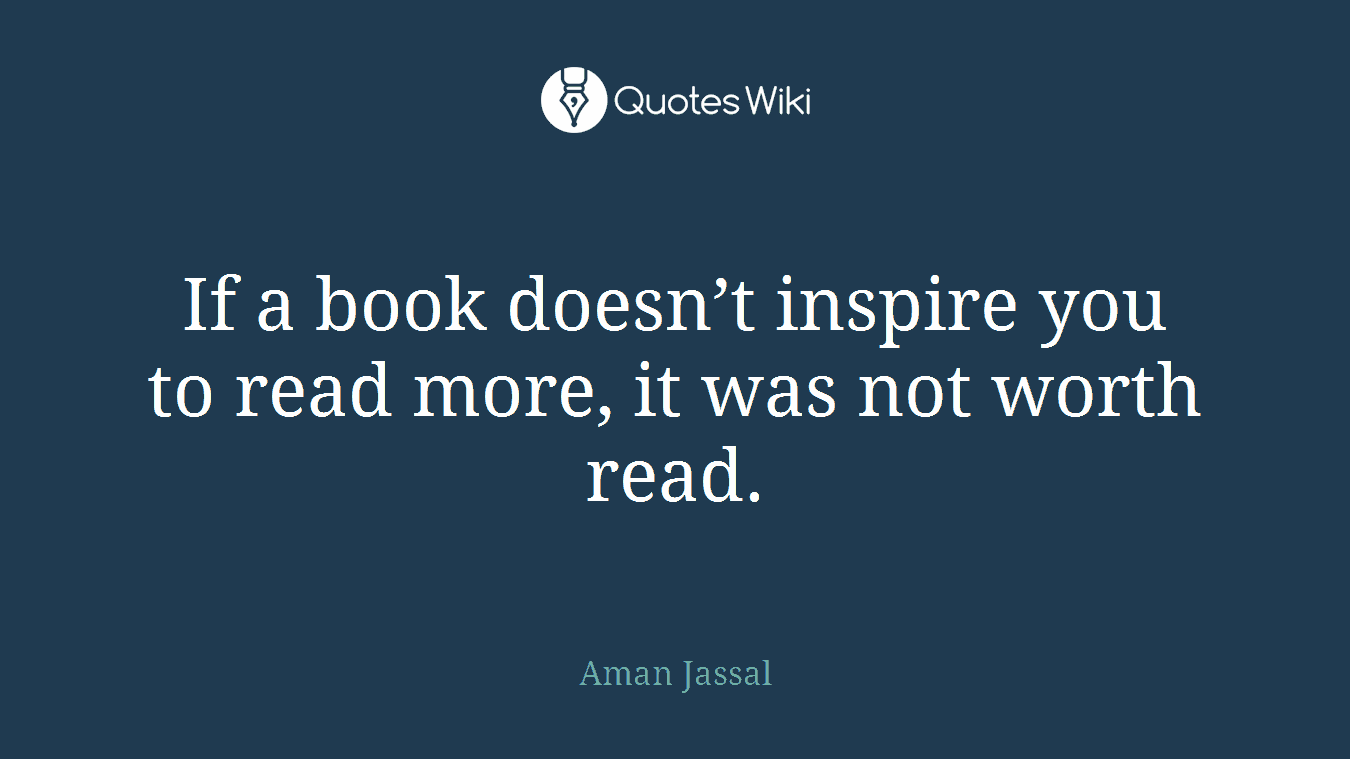 If a book doesn't inspire you to read more, it was not worth read.