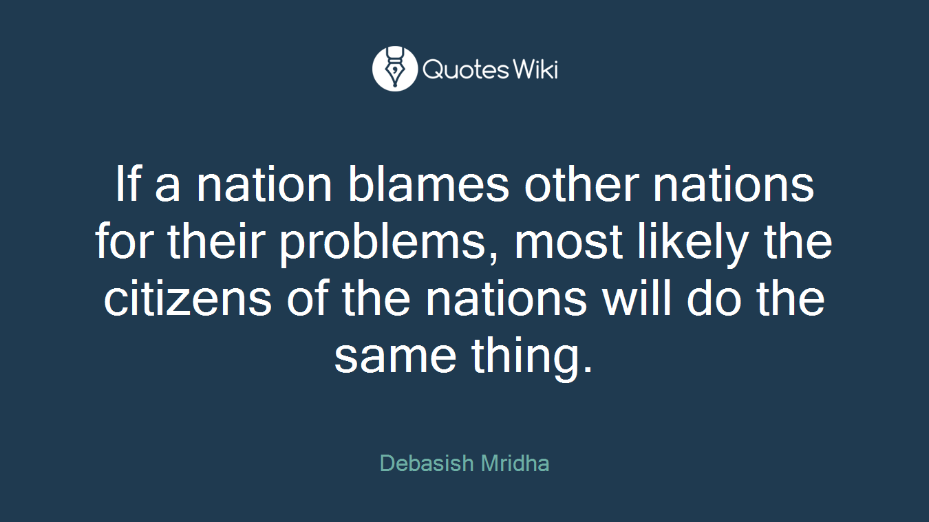 If a nation blames other nations for their problems, most likely the citizens of the nations will do the same thing.