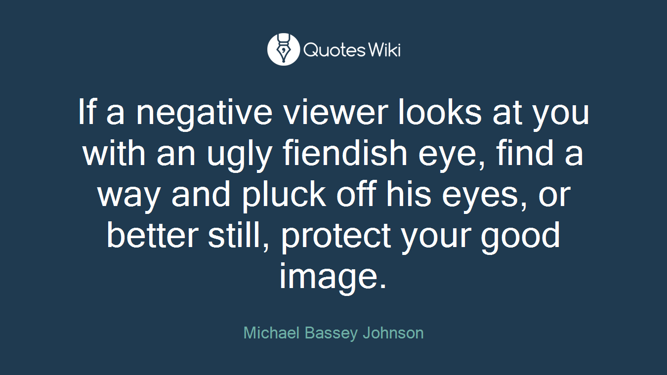 If a negative viewer looks at you with an ugly fiendish eye, find a way and pluck off his eyes, or better still, protect your good image.