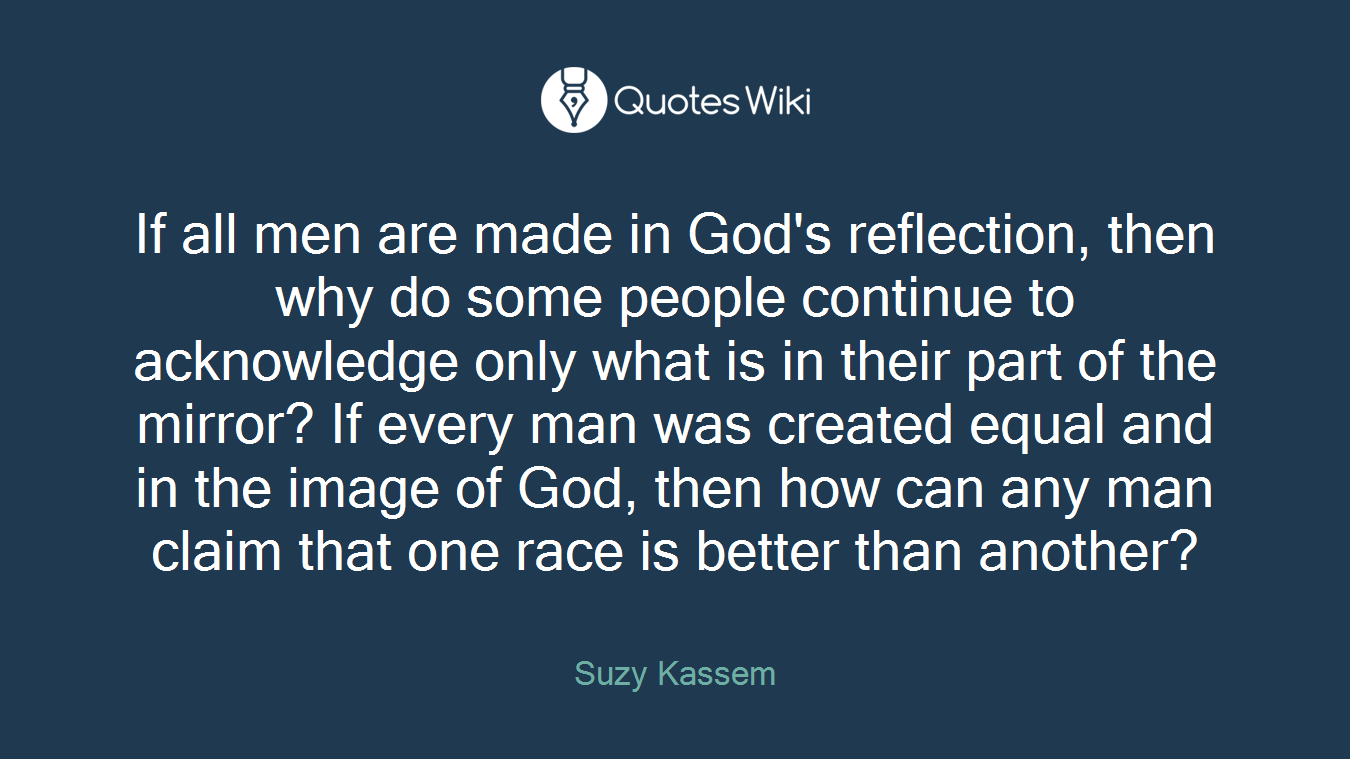 If all men are made in God's reflection, then why do some people continue to acknowledge only what is in their part of the mirror? If every man was created equal and in the image of God, then how can any man claim that one race is better than another?