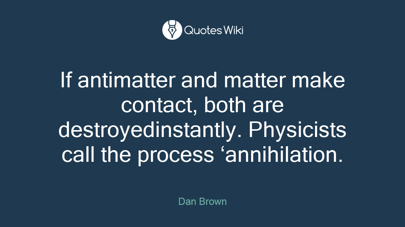 If antimatter and matter make contact, both are destroyedinstantly. Physicists call the process 'annihilation.
