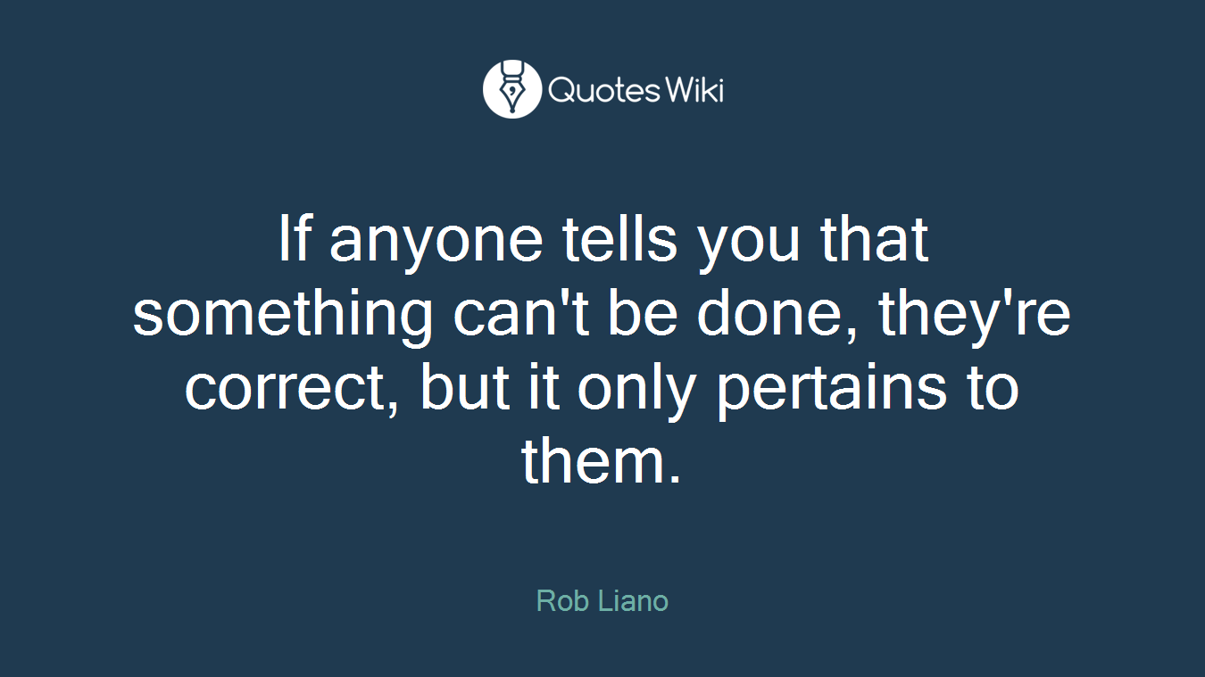 If anyone tells you that something can't be done, they're correct, but it only pertains to them.