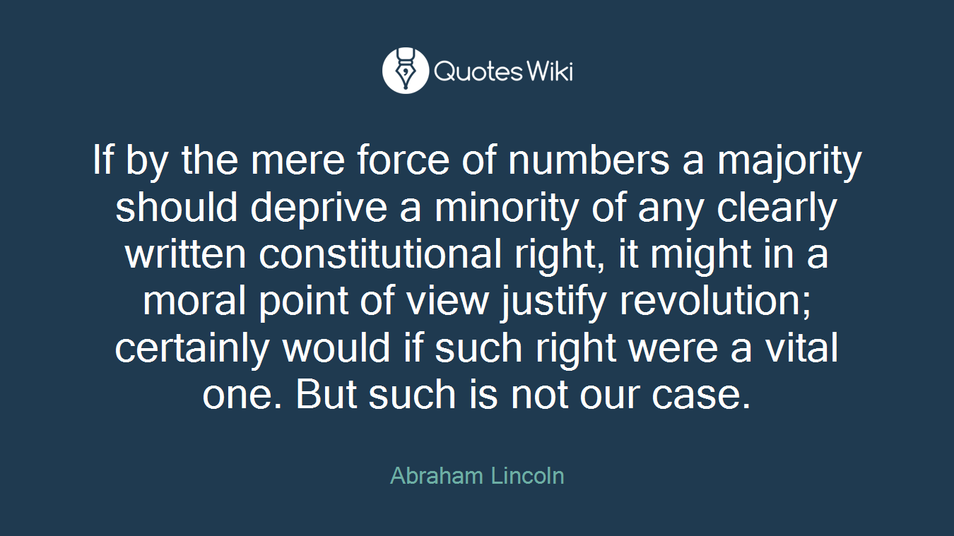 If by the mere force of numbers a majority should deprive a minority of any clearly written constitutional right, it might in a moral point of view justify revolution; certainly would if such right were a vital one. But such is not our case.