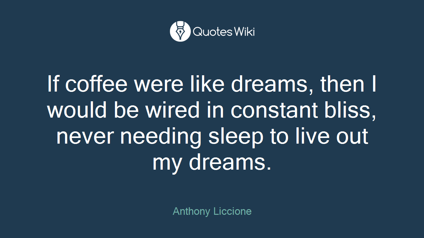 If coffee were like dreams, then I would be wired in constant bliss, never needing sleep to live out my dreams.