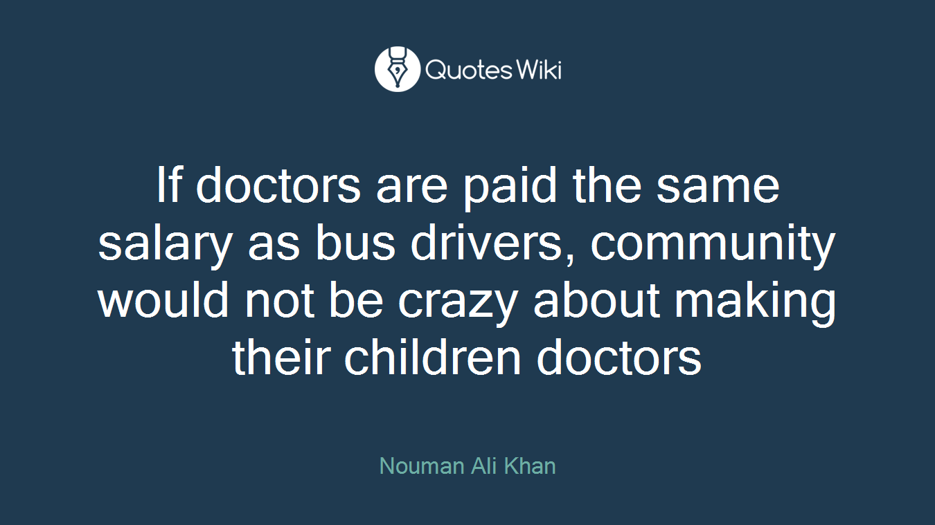 If doctors are paid the same salary as bus drivers, community would not be crazy about making their children doctors