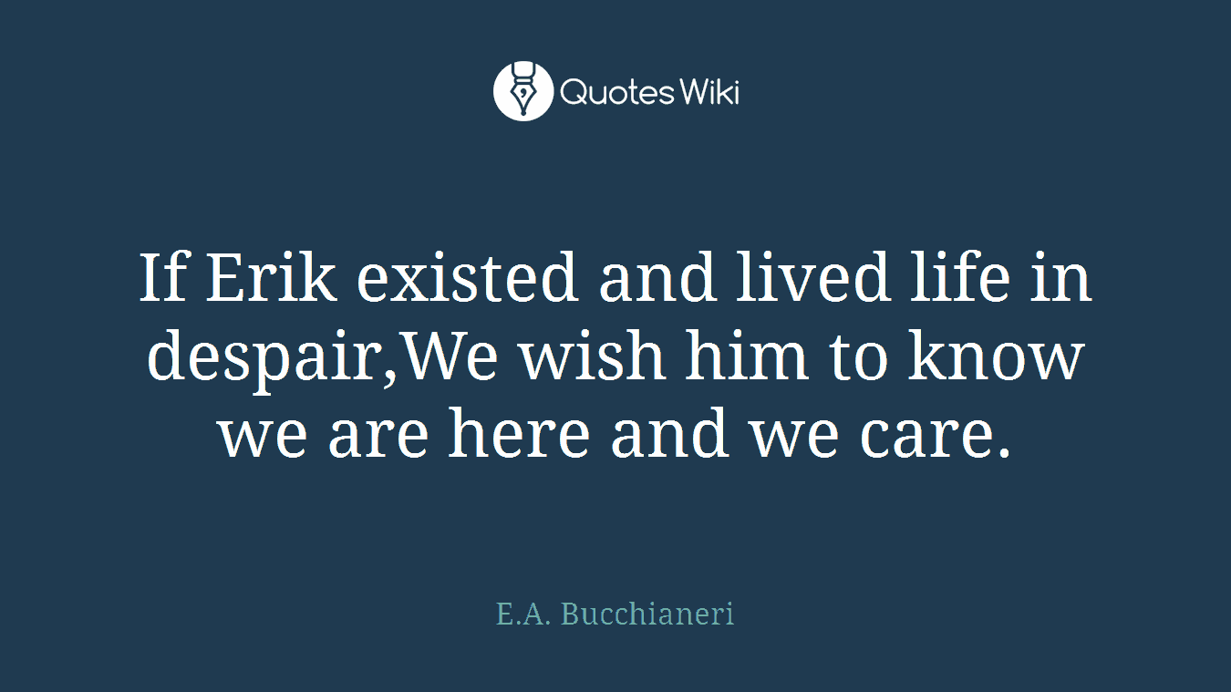 If Erik existed and lived life in despair,We wish him to know we are here and we care.