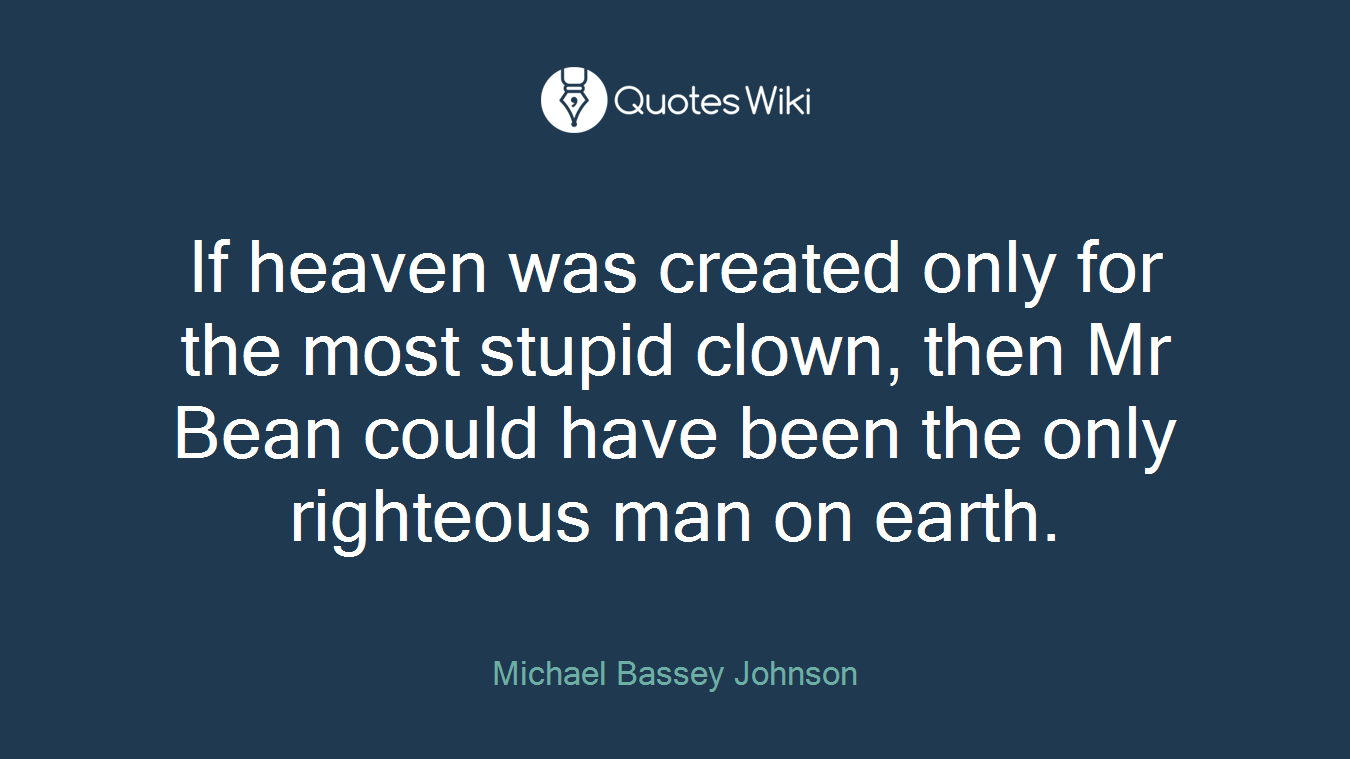 If heaven was created only for the most stupid clown, then Mr Bean could have been the only righteous man on earth.