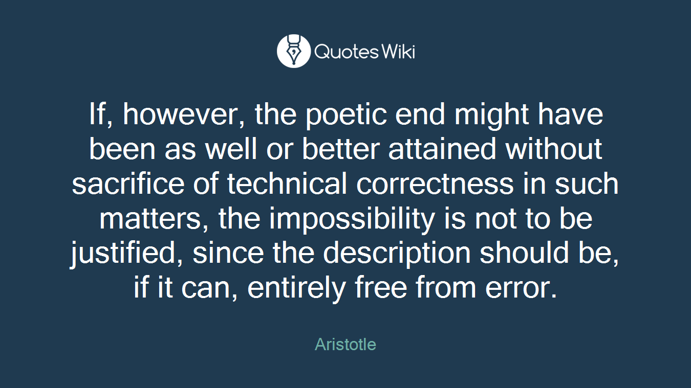 If, however, the poetic end might have been as well or better attained without sacrifice of technical correctness in such matters, the impossibility is not to be justified, since the description should be, if it can, entirely free from error.
