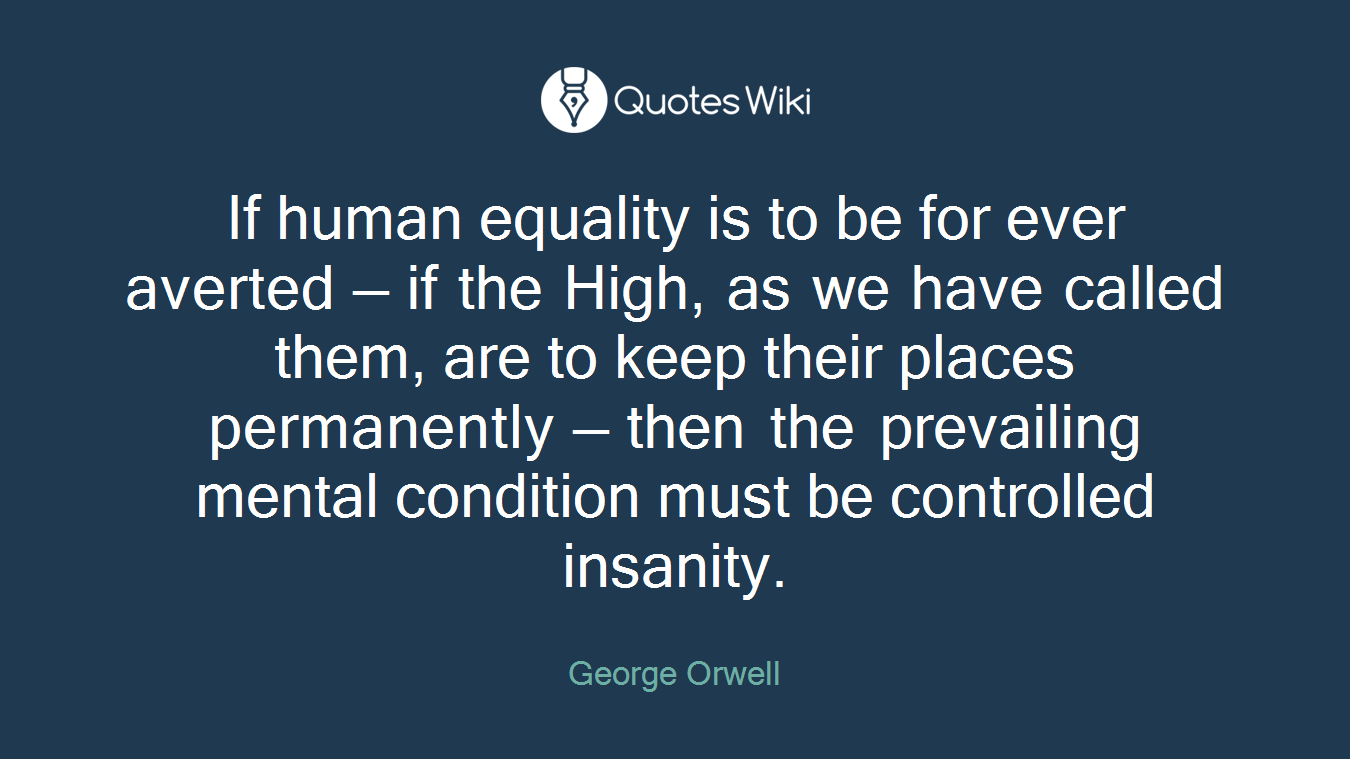 If human equality is to be for ever averted — if the High, as we have called them, are to keep their places permanently — then the prevailing mental condition must be controlled insanity.