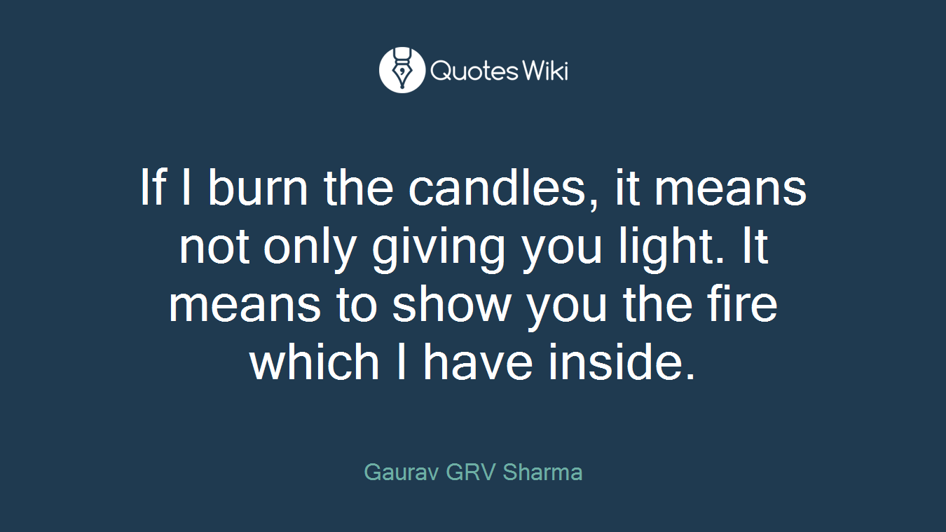 If I burn the candles, it means not only giving you light. It means to show you the fire which I have inside.