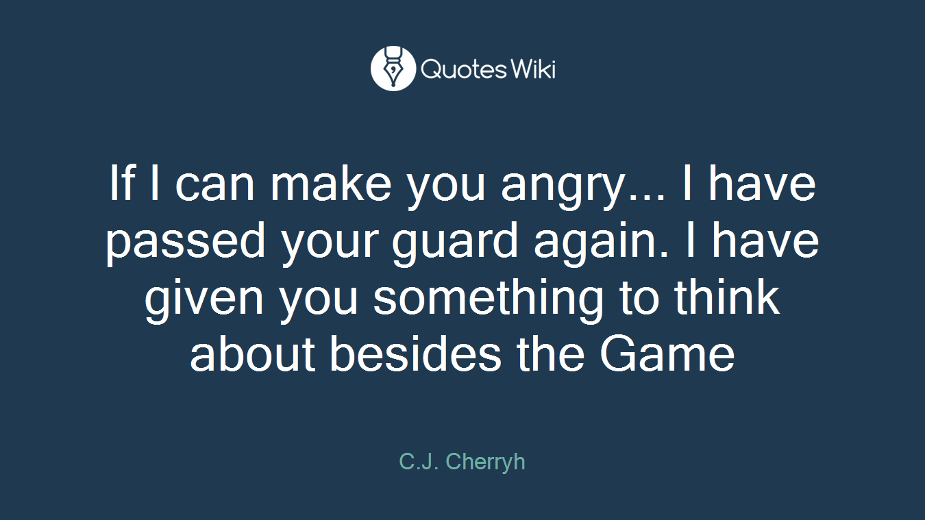 If I can make you angry... I have passed your guard again. I have given you something to think about besides the Game