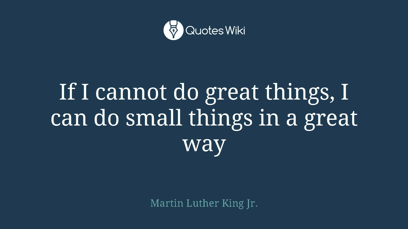 If I cannot do great things, I can do small things in a great way