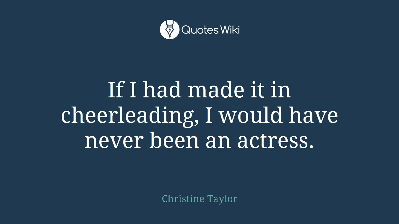 If I had made it in cheerleading, I would have never been an actress.