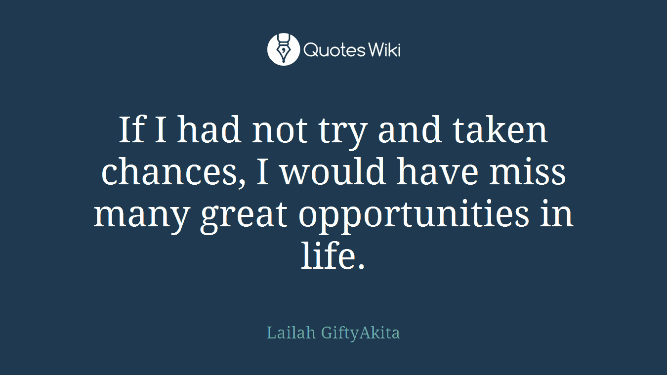 If I had not try and taken chances, I would have miss many great opportunities in life.
