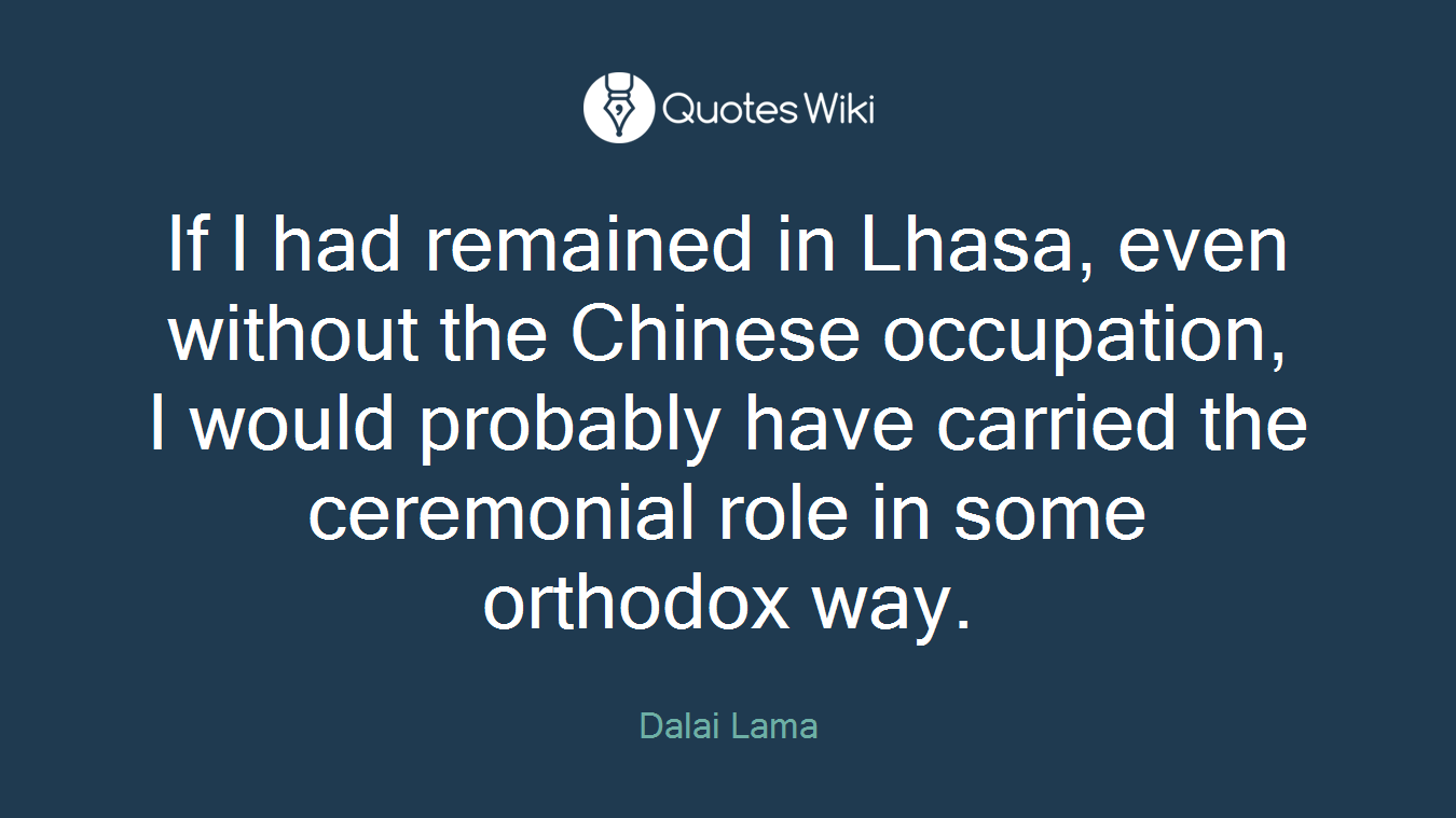 If I had remained in Lhasa, even without the Chinese occupation, I would probably have carried the ceremonial role in some orthodox way.
