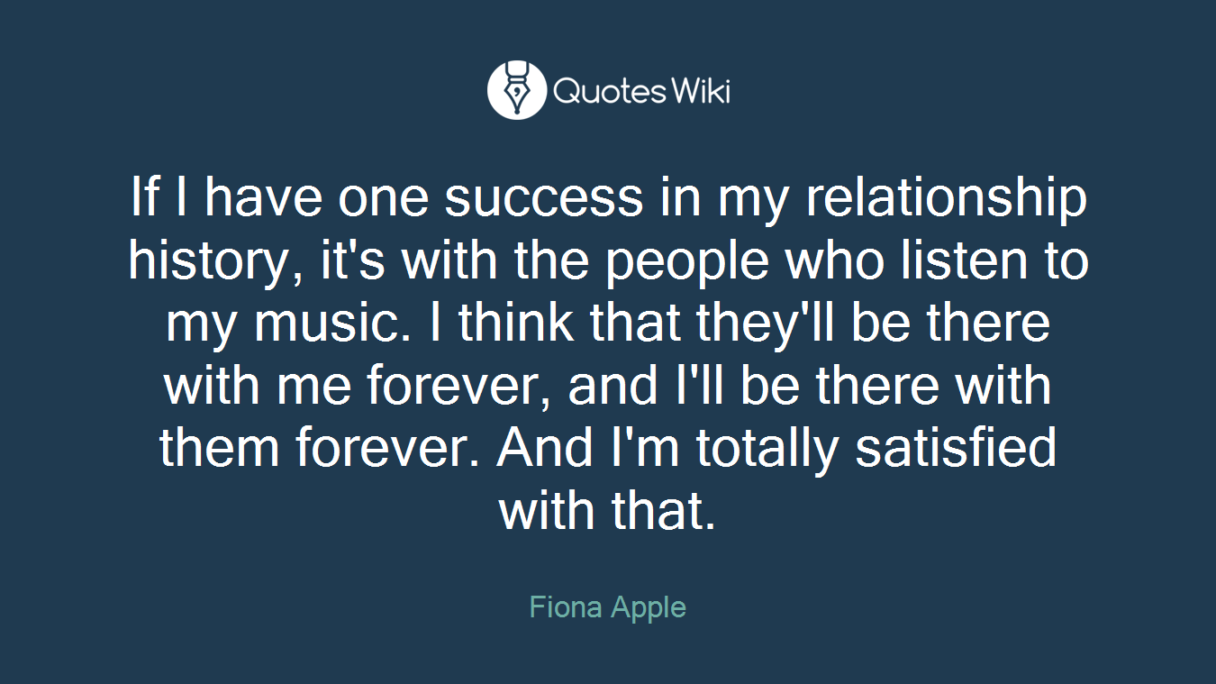 If I have one success in my relationship history, it's with the people who listen to my music. I think that they'll be there with me forever, and I'll be there with them forever. And I'm totally satisfied with that.
