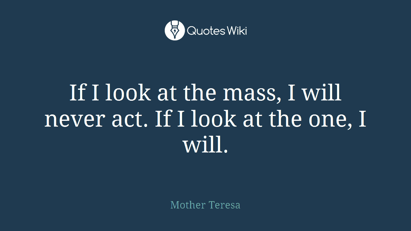 If I look at the mass, I will never act. If I look at the one, I will.