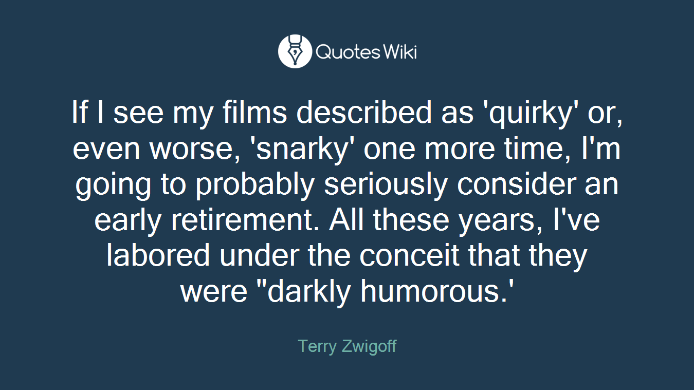"""If I see my films described as 'quirky' or, even worse, 'snarky' one more time, I'm going to probably seriously consider an early retirement. All these years, I've labored under the conceit that they were """"darkly humorous.'"""