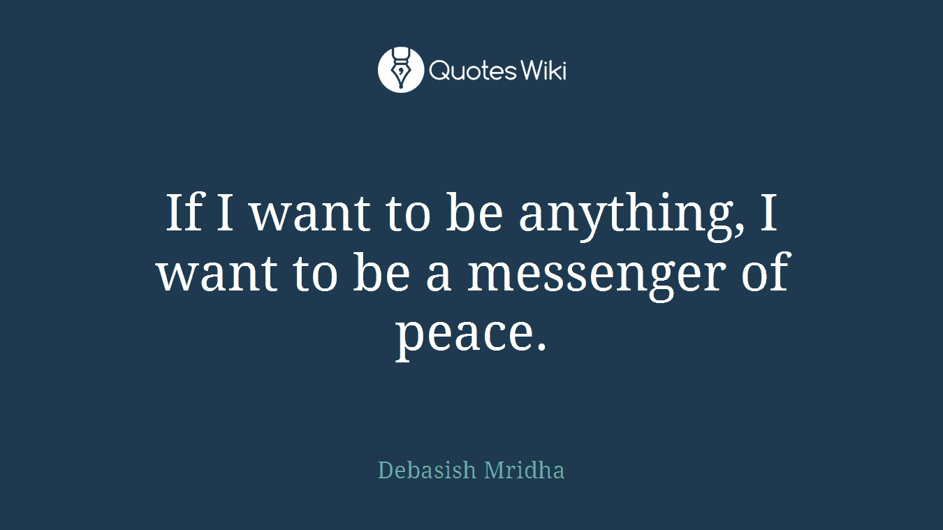 If I want to be anything, I want to be a messenger of peace.