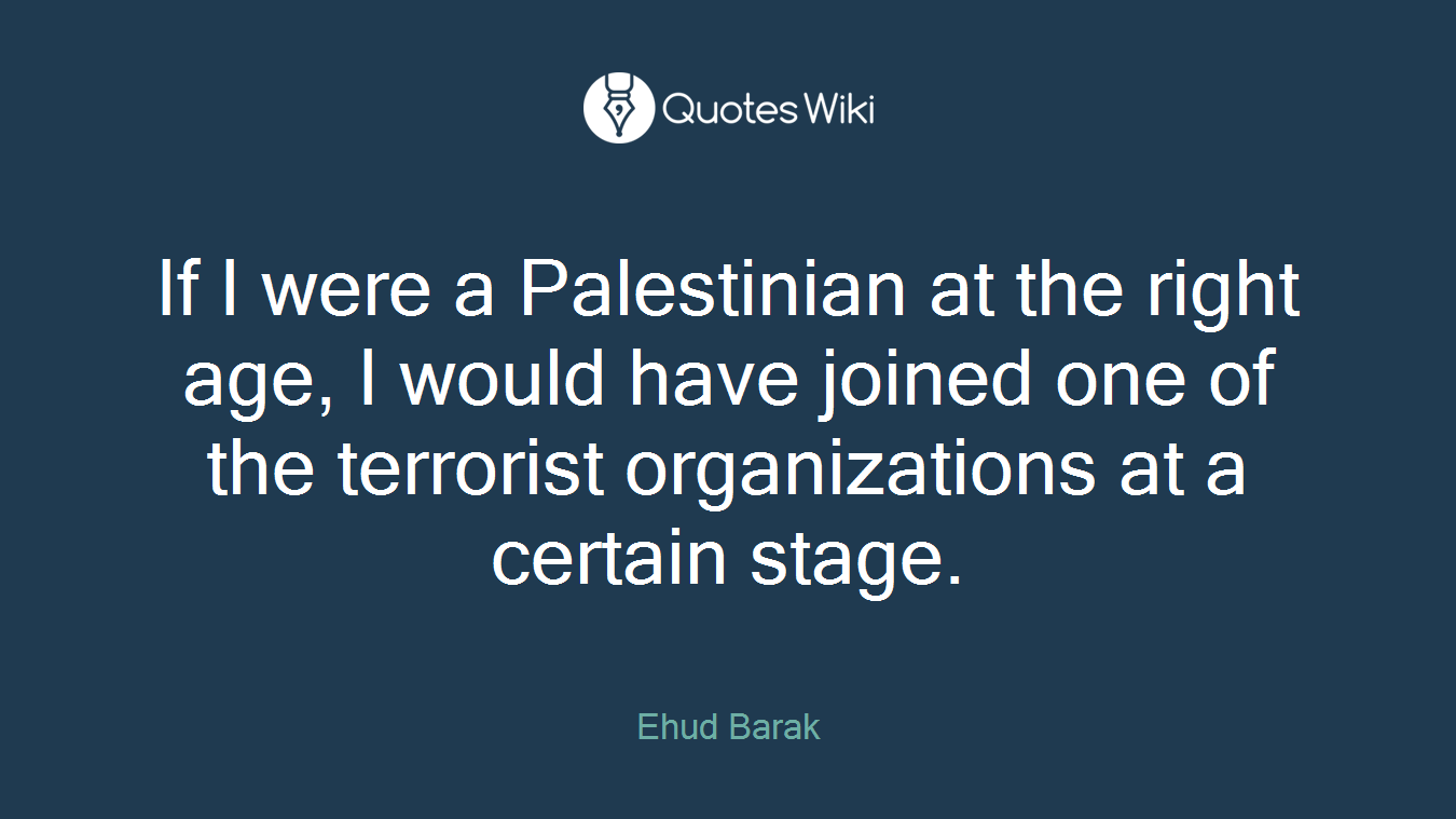 If I were a Palestinian at the right age, I would have joined one of the terrorist organizations at a certain stage.