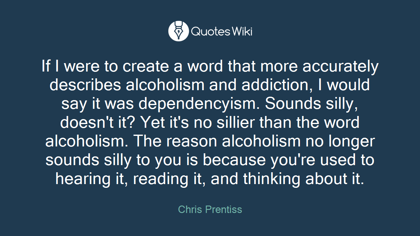 If I were to create a word that more accurately describes alcoholism and addiction, I would say it was dependencyism. Sounds silly, doesn't it? Yet it's no sillier than the word alcoholism. The reason alcoholism no longer sounds silly to you is because you're used to hearing it, reading it, and thinking about it.