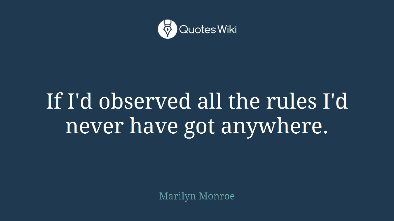 If I'd observed all the rules I'd never have got anywhere.