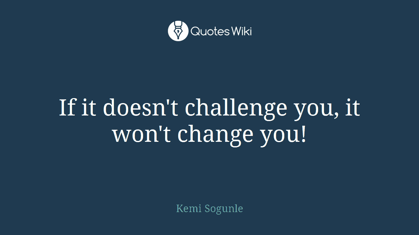 If it doesn't challenge you, it won't change you!