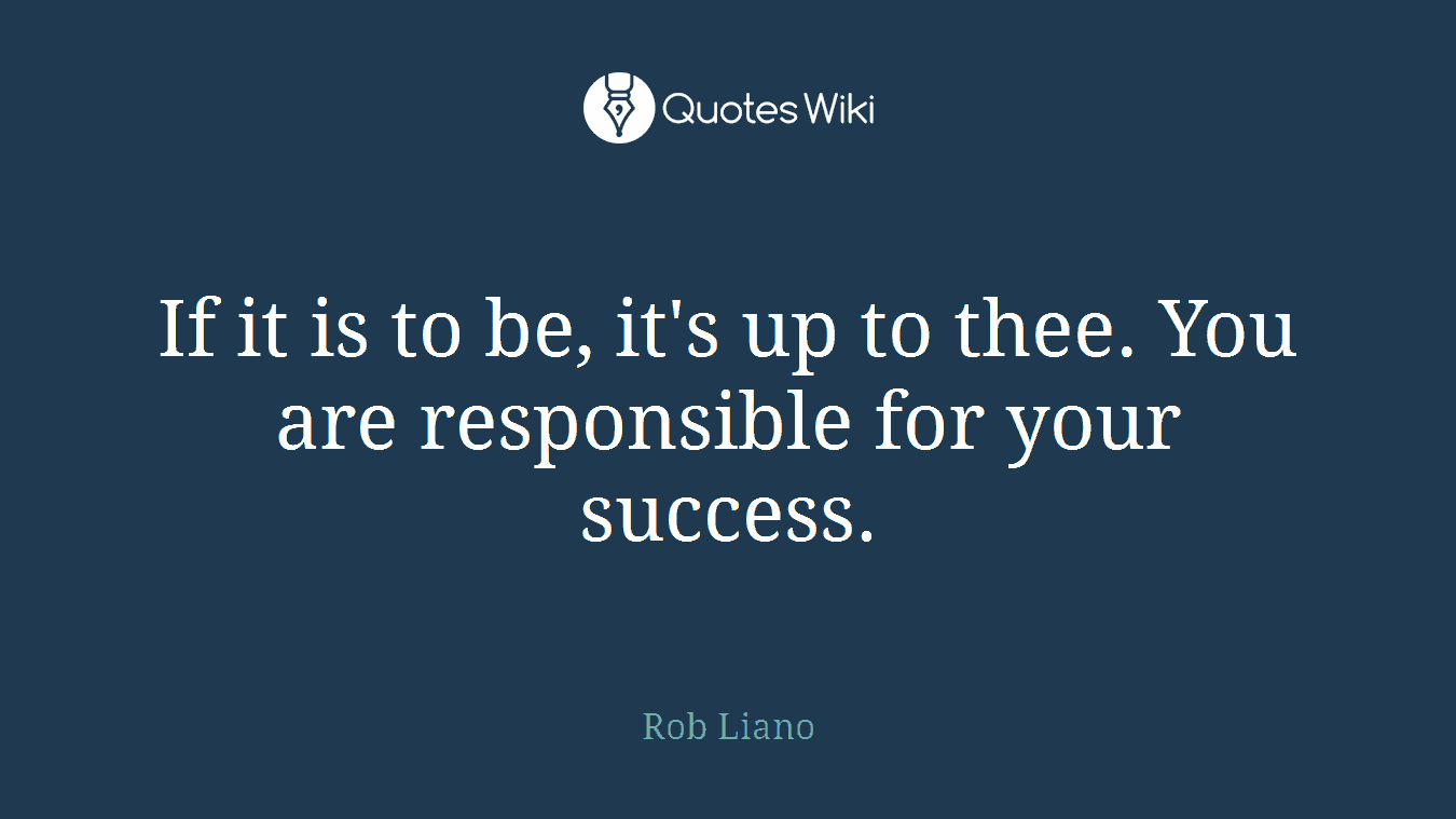 If it is to be, it's up to thee. You are responsible for your success.