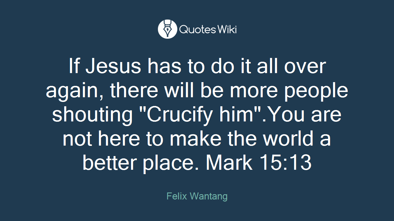 """If Jesus has to do it all over again, there will be more people shouting """"Crucify him"""".You are not here to make the world a better place. Mark 15:13"""