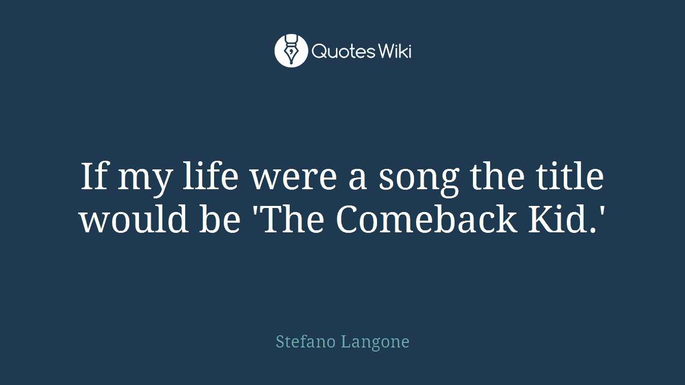 If my life were a song the title would be 'The Comeback Kid.'