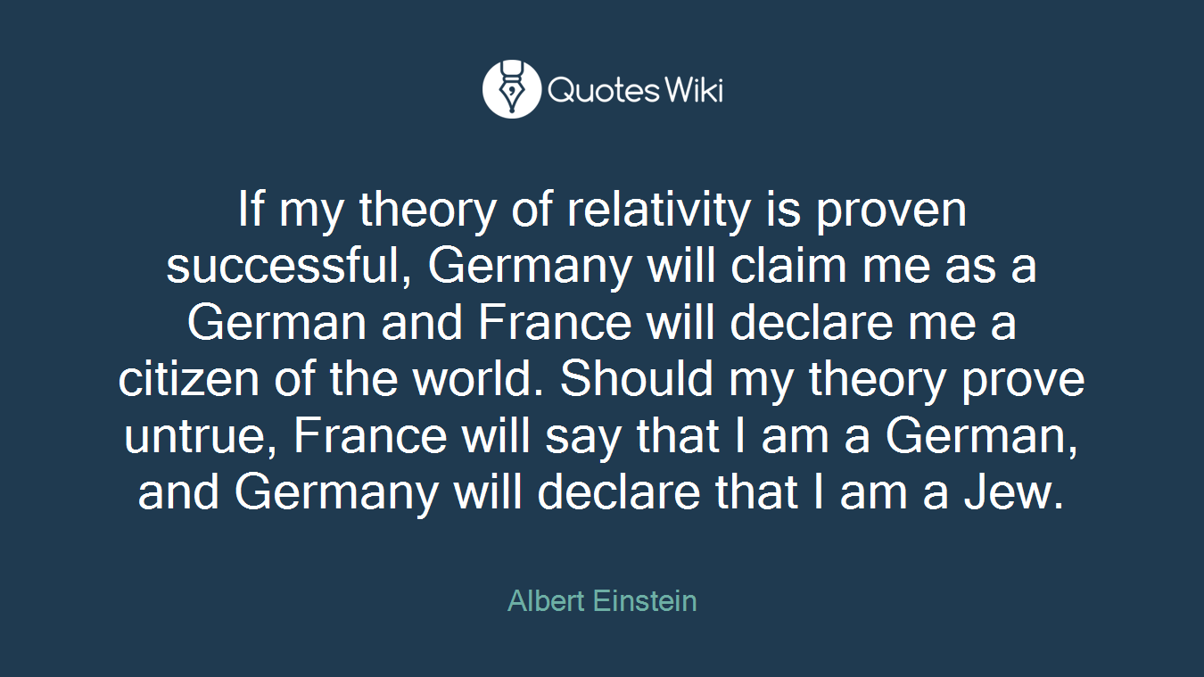 If my theory of relativity is proven successful, Germany will claim me as a German and France will declare me a citizen of the world. Should my theory prove untrue, France will say that I am a German, and Germany will declare that I am a Jew.