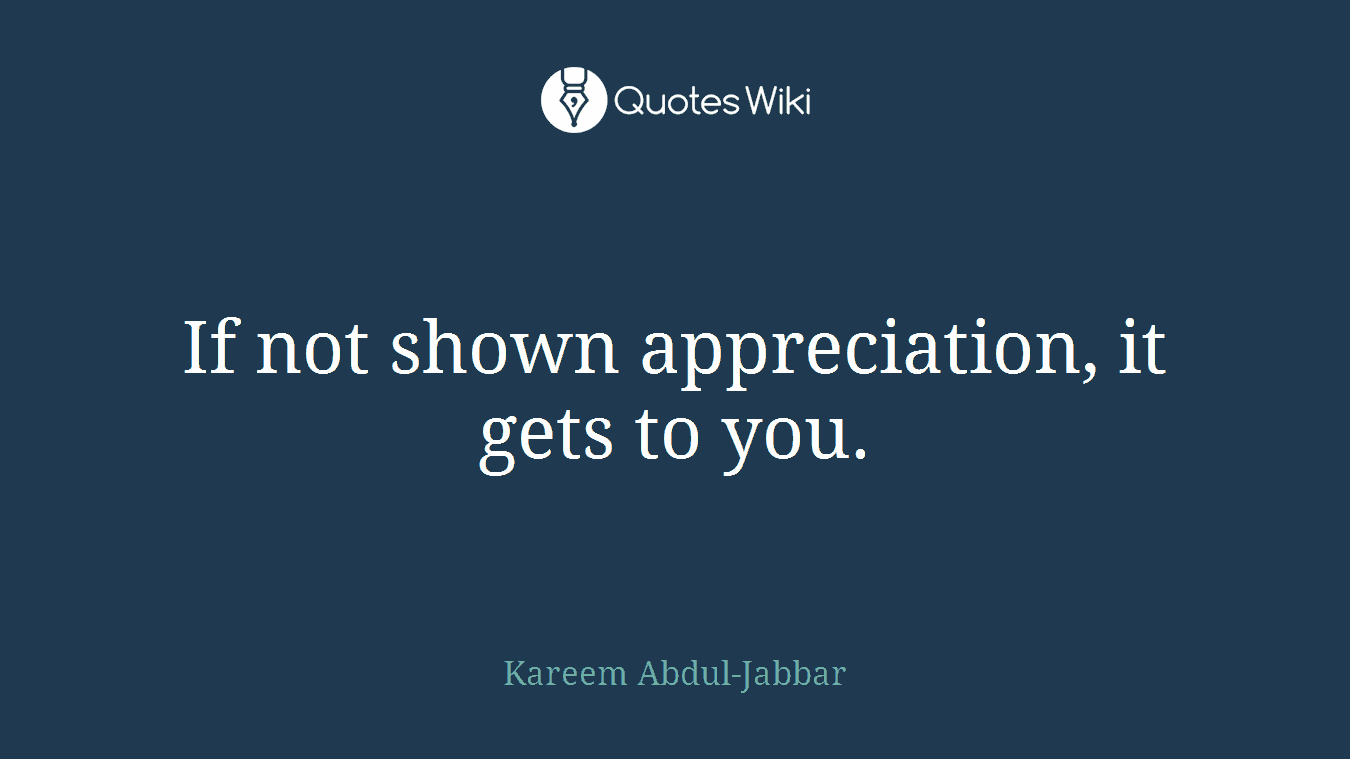 If not shown appreciation, it gets to you.