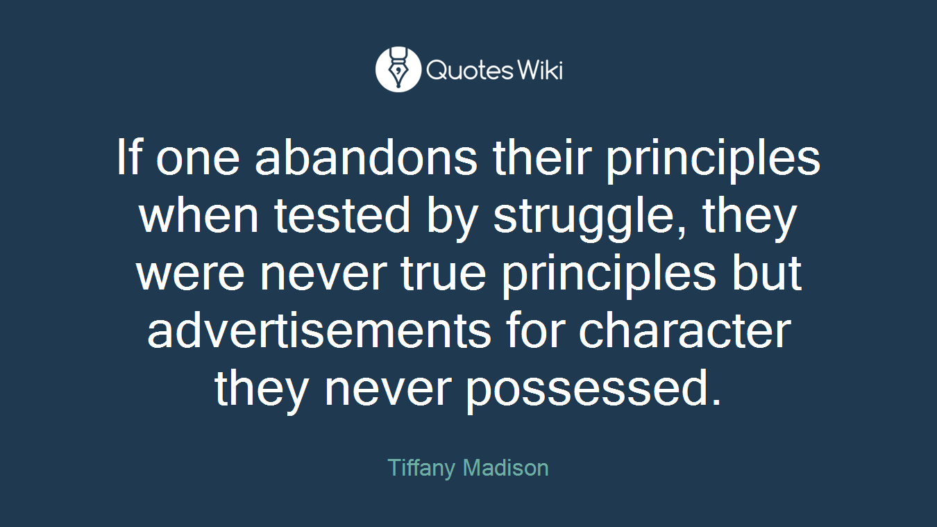 If one abandons their principles when tested by struggle, they were never true principles but advertisements for character they never possessed.