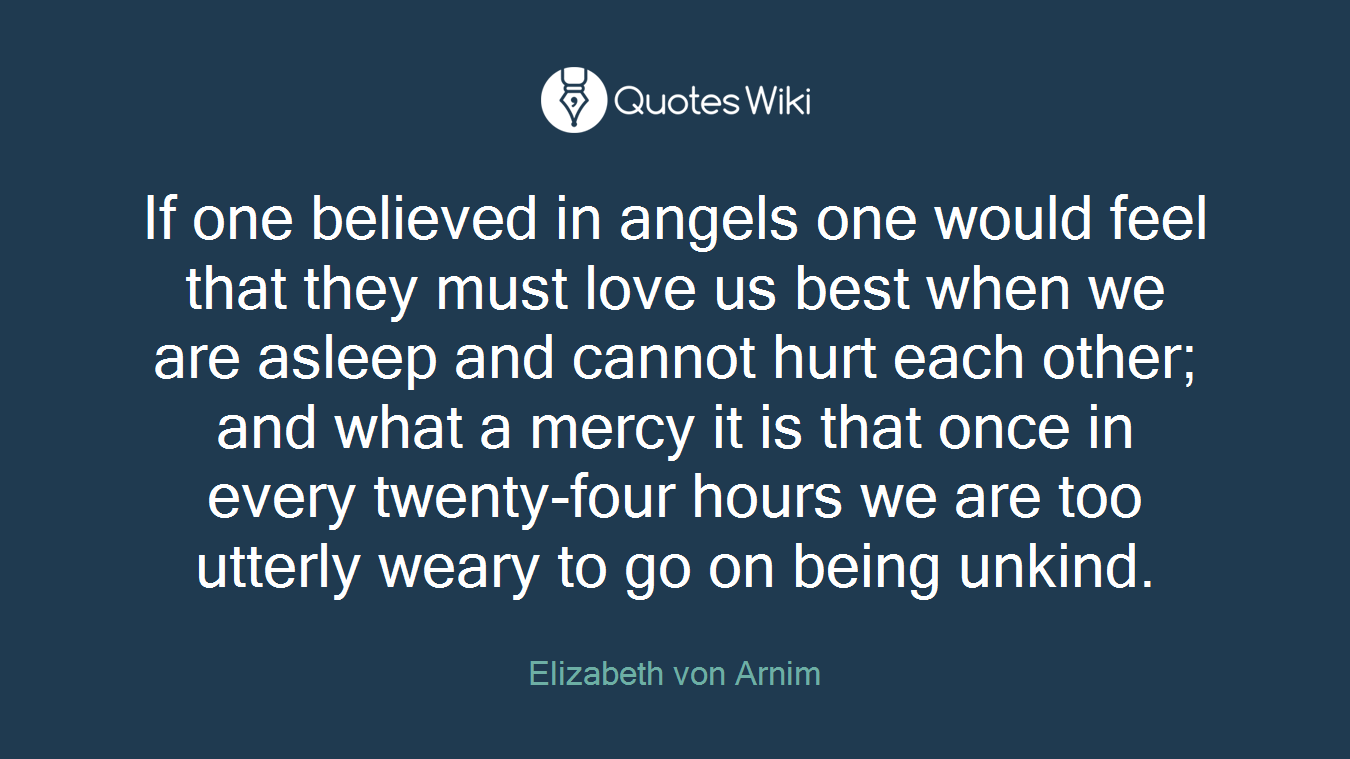 If one believed in angels one would feel that they must love us best when we are asleep and cannot hurt each other; and what a mercy it is that once in every twenty-four hours we are too utterly weary to go on being unkind.