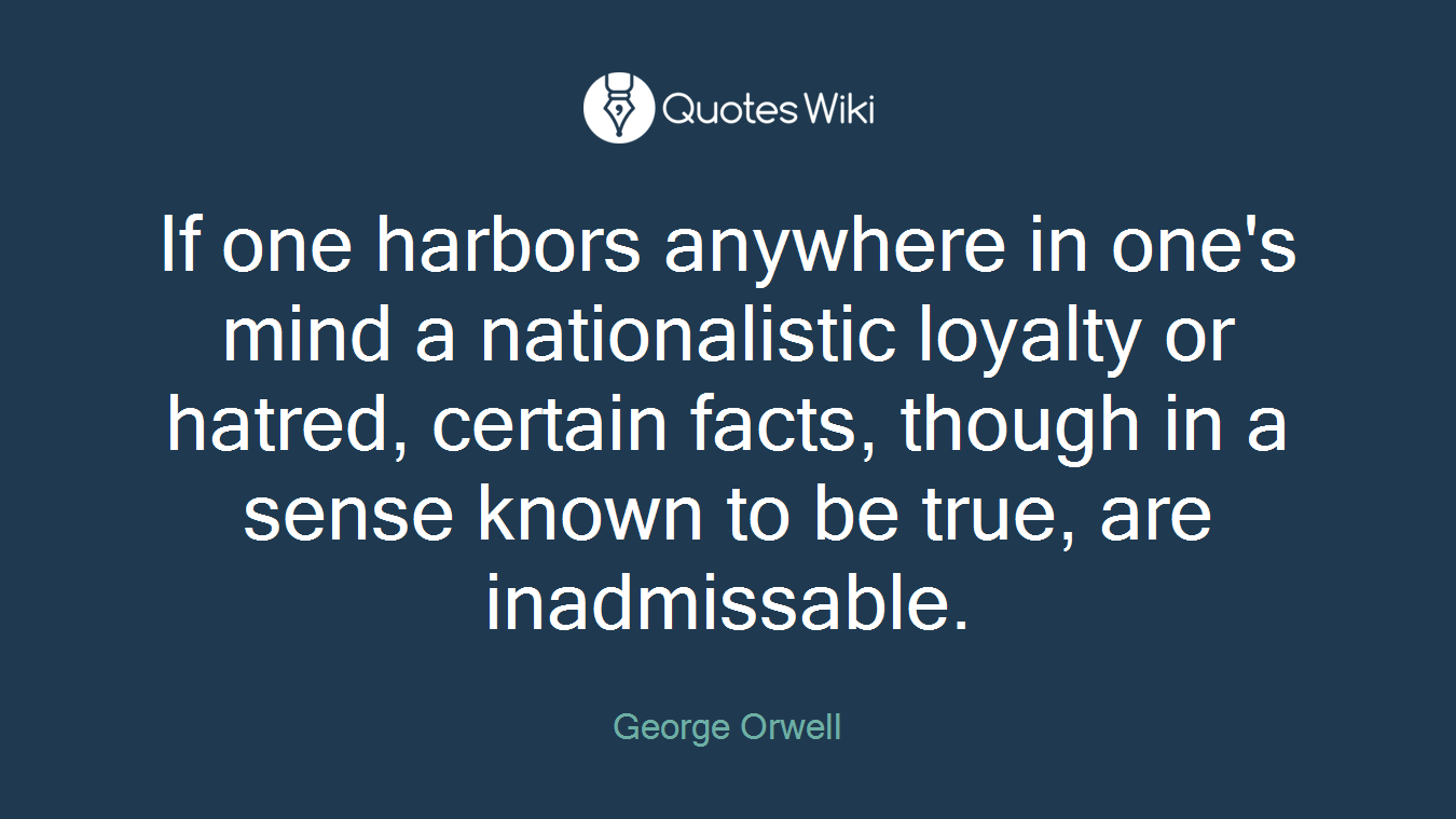 If one harbors anywhere in one's mind a nationalistic loyalty or hatred, certain facts, though in a sense known to be true, are inadmissable.