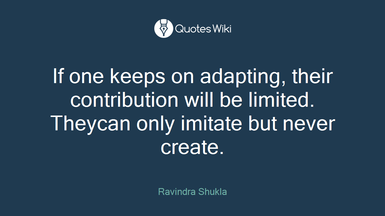 If one keeps on adapting, their contribution will be limited. Theycan only imitate but never create.