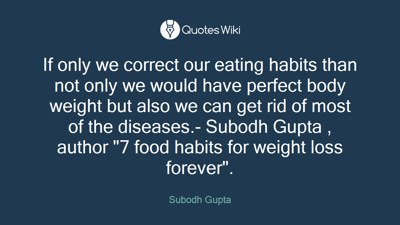 "If only we correct our eating habits than not only we would have perfect body weight but also we can get rid of most of the diseases.- Subodh Gupta , author ""7 food habits for weight loss forever""."