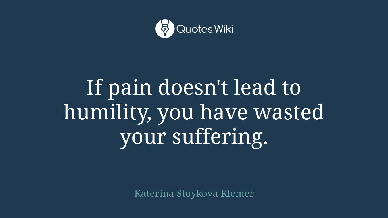 If pain doesn't lead to humility, you have wasted your suffering.