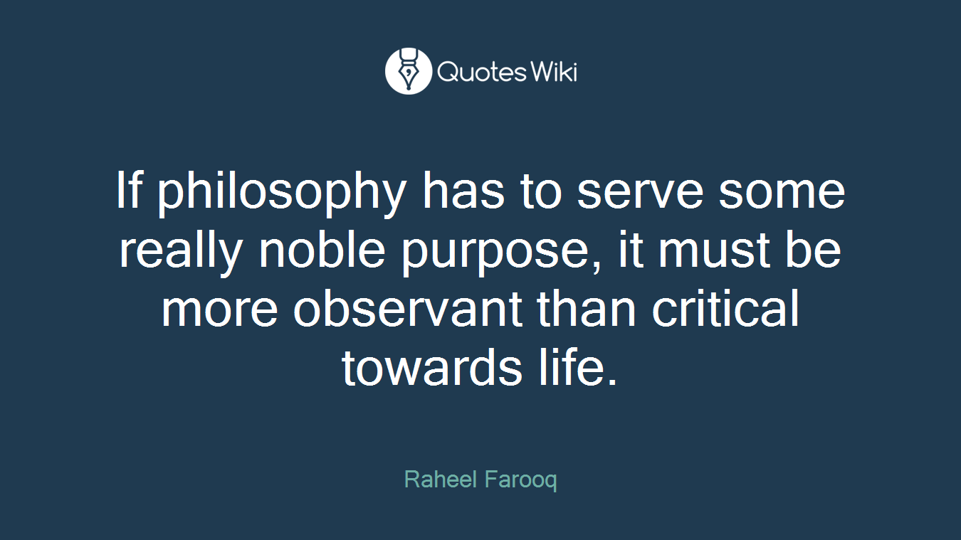 If philosophy has to serve some really noble purpose, it must be more observant than critical towards life.