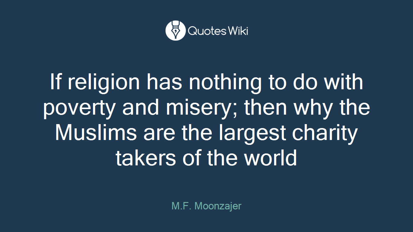 If religion has nothing to do with poverty and misery; then why the Muslims are the largest charity takers of the world