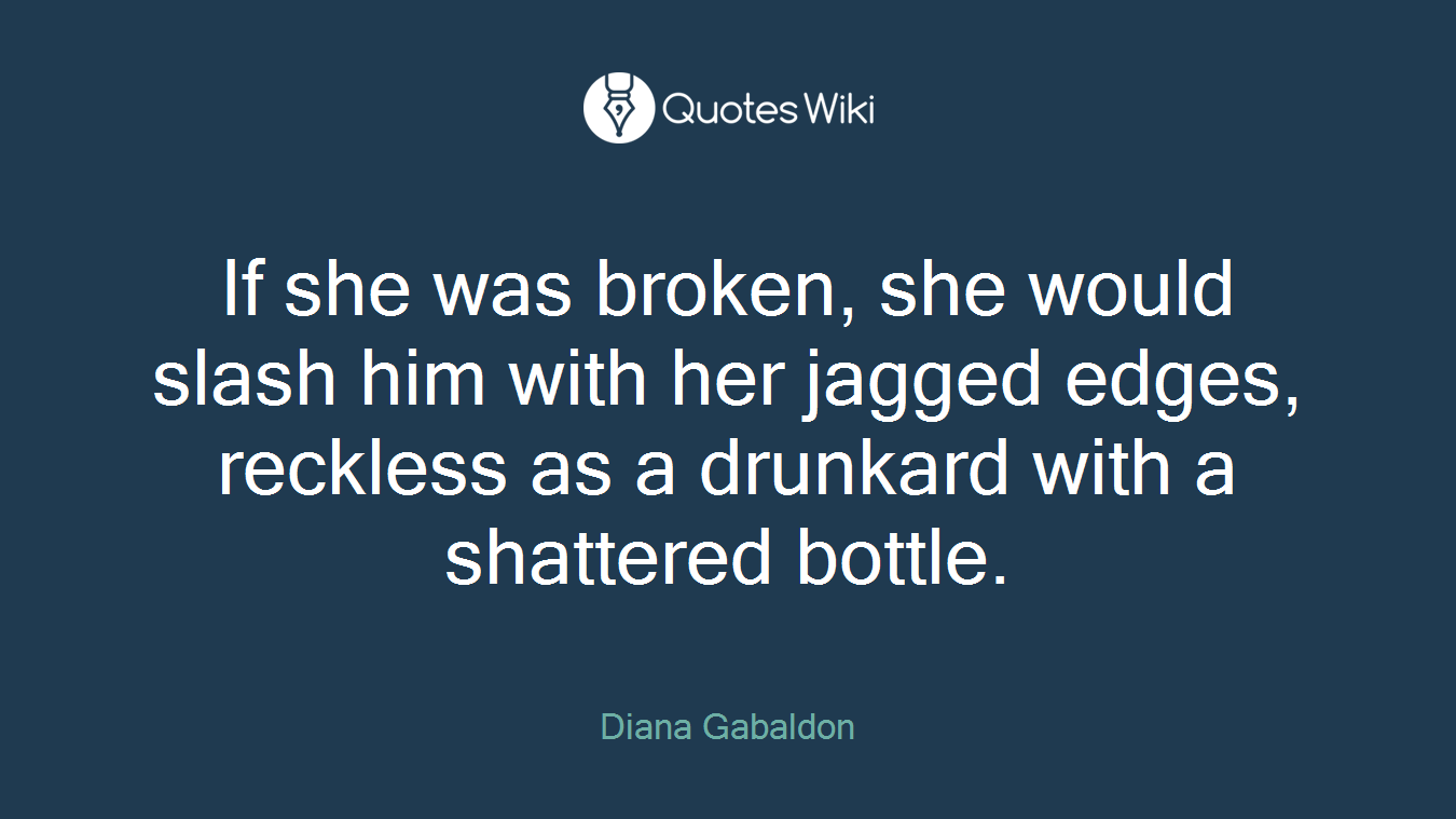 If she was broken, she would slash him with her jagged edges, reckless as a drunkard with a shattered bottle.