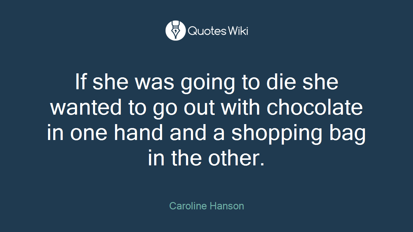 If she was going to die she wanted to go out with chocolate in one hand and a shopping bag in the other.