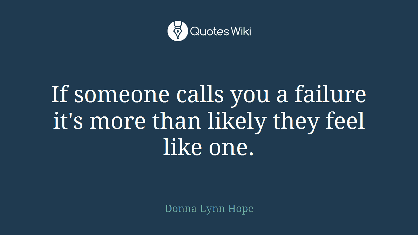If someone calls you a failure it's more than likely they feel like one.